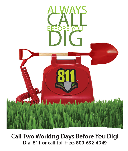 Always call before you dig! Call two working days before you dig. Dial 811 or call toll-free, 800-632-4949.
