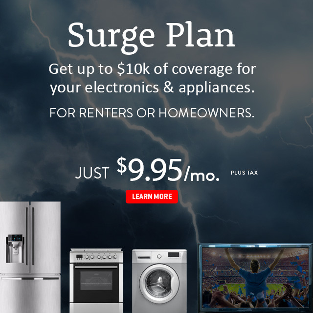 Surge Plan. Get up to $10,000 of coverage for your electronics and appliances. For renters or homeowners. Just $9.95/mo. plus tax. Click here for more information.
